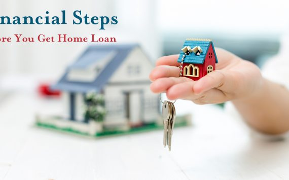 Financial Steps before You Get Home Loan